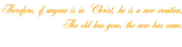 Therefore, if anyone is in Christ, he is a new creation, The old has gone, the new has come! 2 Corinthians 5:17